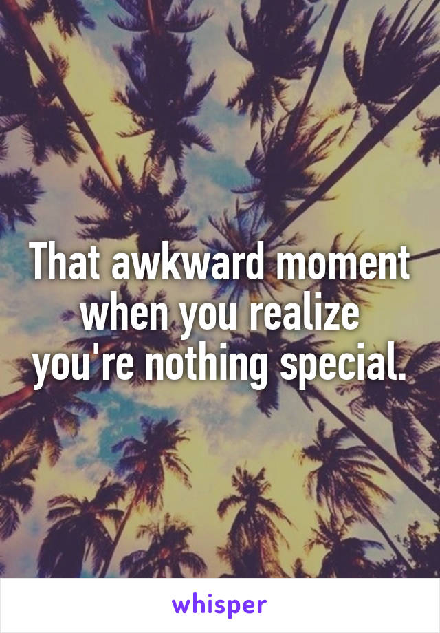 That awkward moment when you realize you're nothing special.
