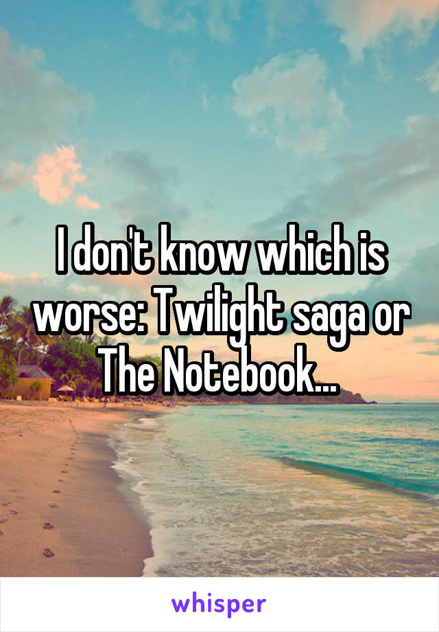 I don't know which is worse: Twilight saga or The Notebook...