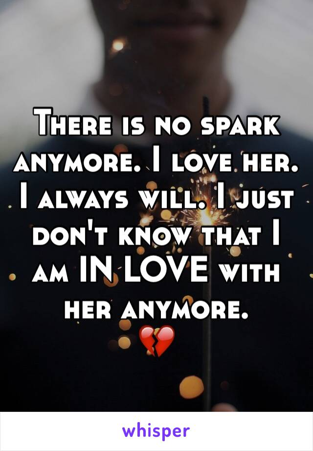 There is no spark anymore. I love her. I always will. I just don't know that I am IN LOVE with her anymore.  💔
