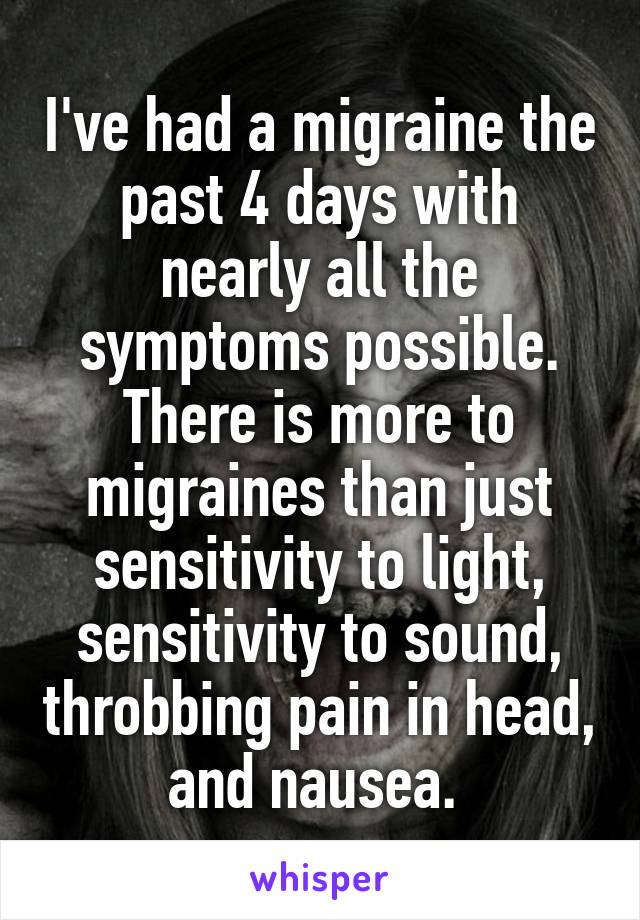 I've had a migraine the past 4 days with nearly all the symptoms possible. There is more to migraines than just sensitivity to light, sensitivity to sound, throbbing pain in head, and nausea.