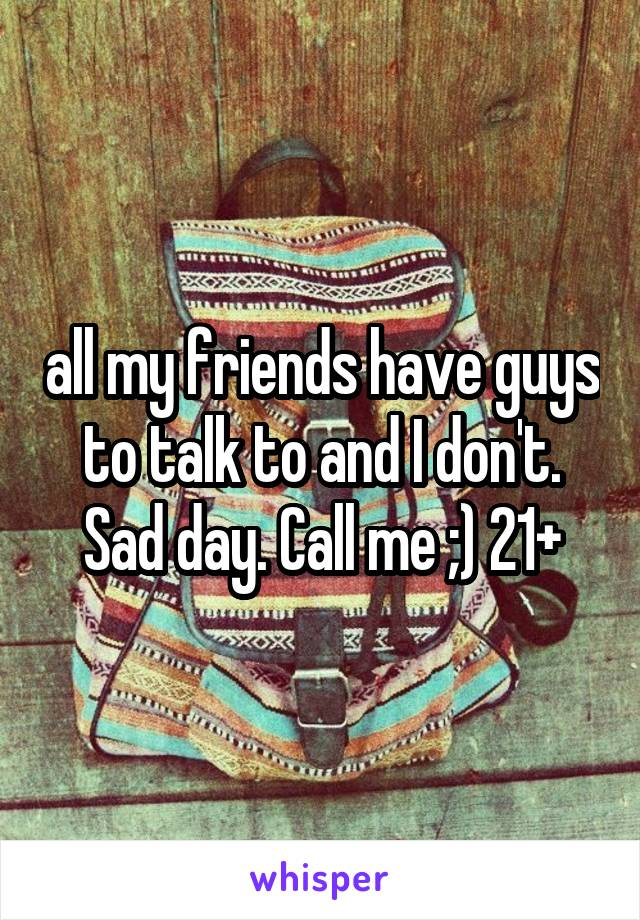 all my friends have guys to talk to and I don't. Sad day. Call me ;) 21+