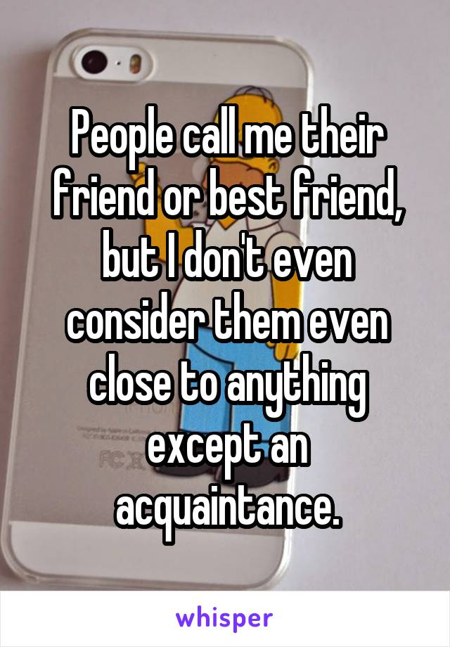People call me their friend or best friend, but I don't even consider them even close to anything except an acquaintance.