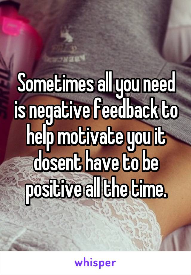 Sometimes all you need is negative feedback to help motivate you it dosent have to be positive all the time.