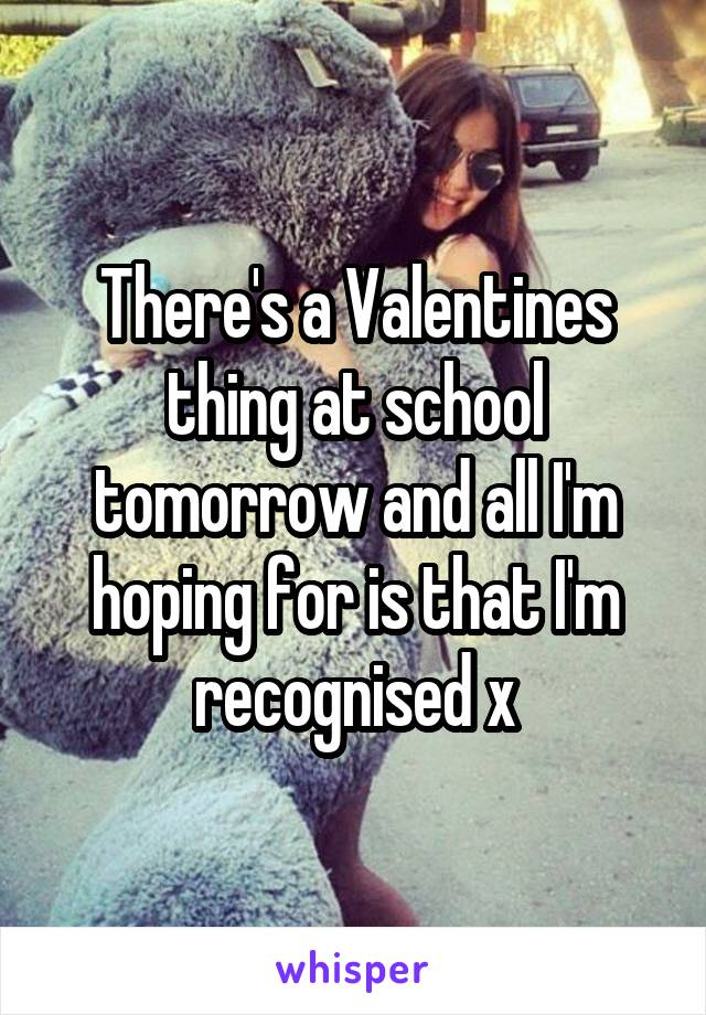 There's a Valentines thing at school tomorrow and all I'm hoping for is that I'm recognised x