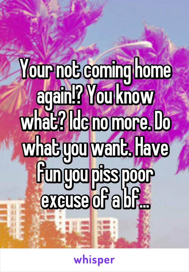 Your not coming home again!? You know what? Idc no more. Do what you want. Have fun you piss poor excuse of a bf...