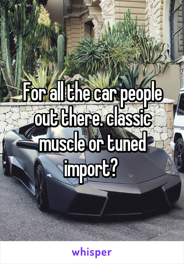 For all the car people out there. classic muscle or tuned import?