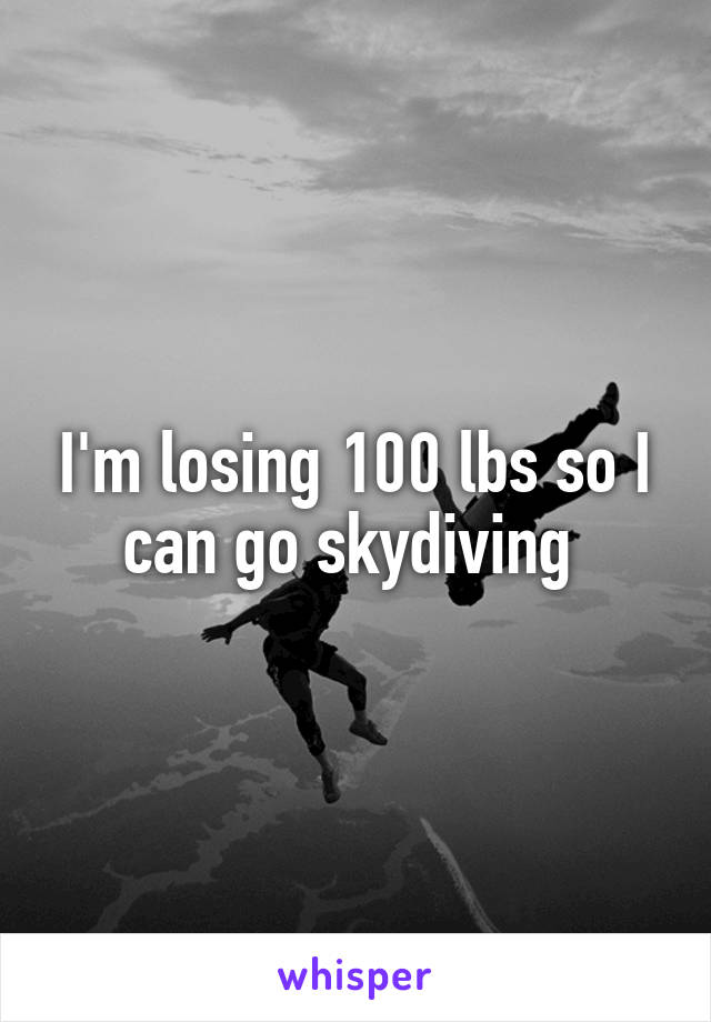 I'm losing 100 lbs so I can go skydiving