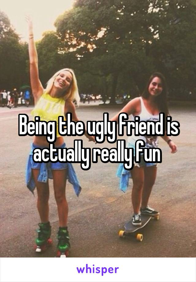 Being the ugly friend is actually really fun
