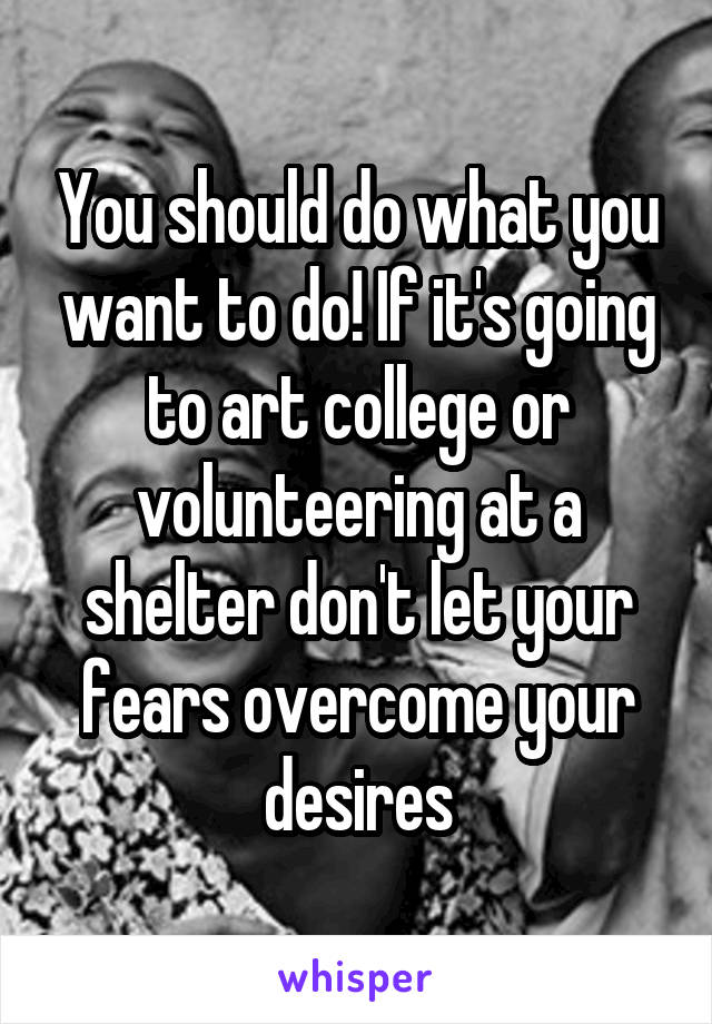 You should do what you want to do! If it's going to art college or volunteering at a shelter don't let your fears overcome your desires