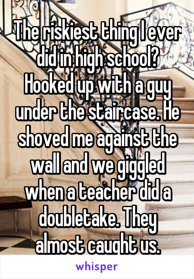 The riskiest thing I ever did in high school? Hooked up with a guy under the staircase. He shoved me against the wall and we giggled when a teacher did a doubletake. They almost caught us.