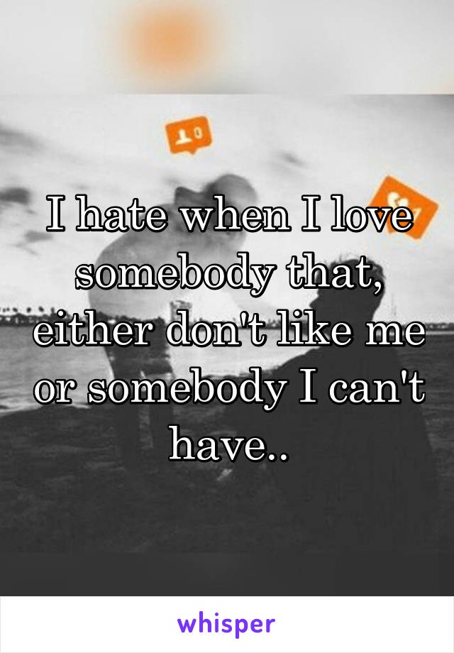 I hate when I love somebody that, either don't like me or somebody I can't have..