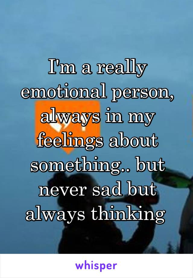 I'm a really emotional person, always in my feelings about something.. but never sad but always thinking