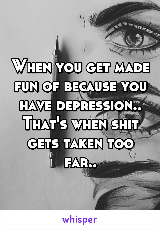 When you get made fun of because you have depression.. That's when shit gets taken too far..