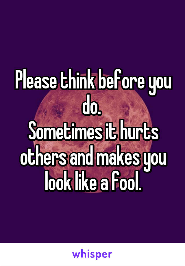 Please think before you do.  Sometimes it hurts others and makes you look like a fool.