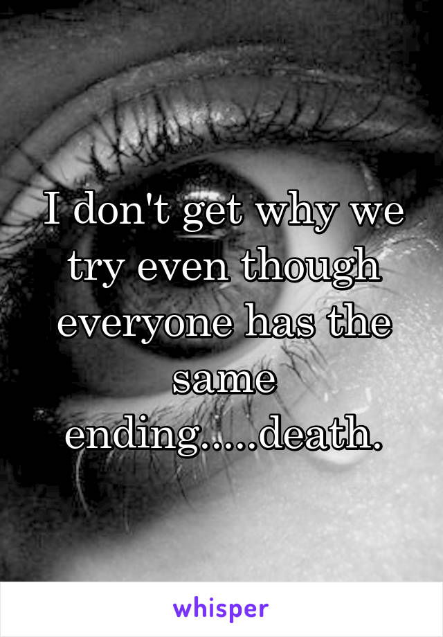 I don't get why we try even though everyone has the same ending.....death.