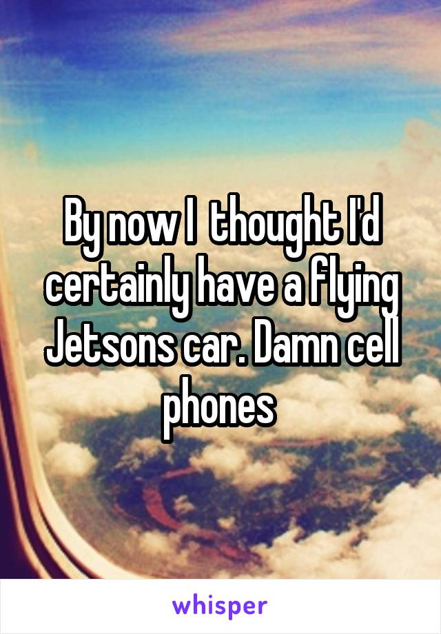 By now I  thought I'd certainly have a flying Jetsons car. Damn cell phones