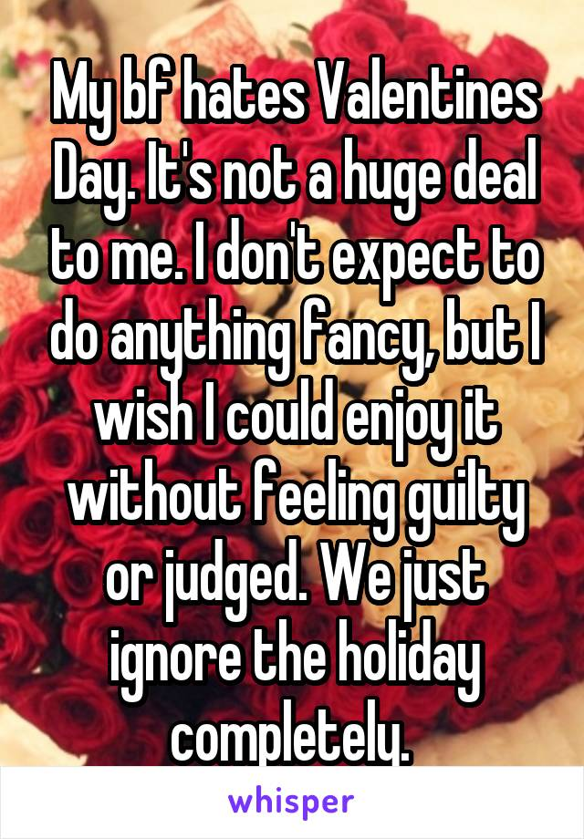 My bf hates Valentines Day. It's not a huge deal to me. I don't expect to do anything fancy, but I wish I could enjoy it without feeling guilty or judged. We just ignore the holiday completely.