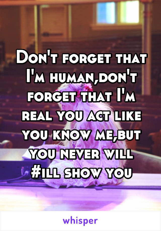Don't forget that I'm human,don't forget that I'm real you act like you know me,but you never will #ill show you