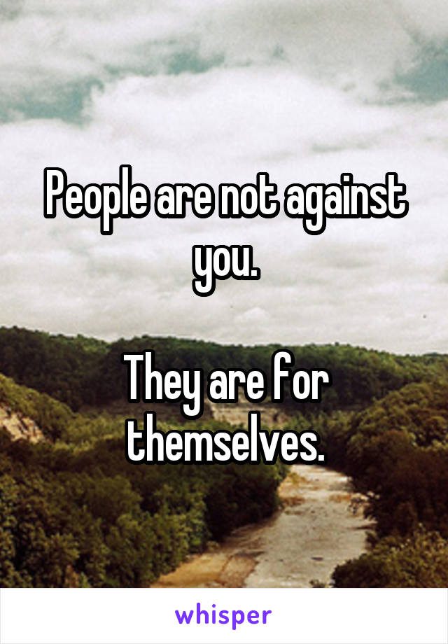 People are not against you.  They are for themselves.