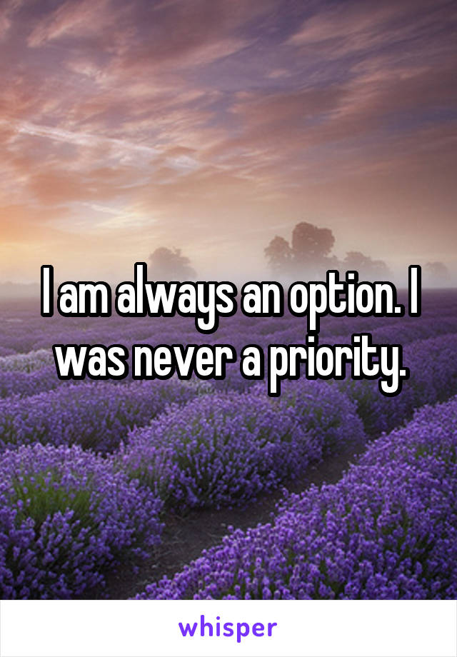 I am always an option. I was never a priority.
