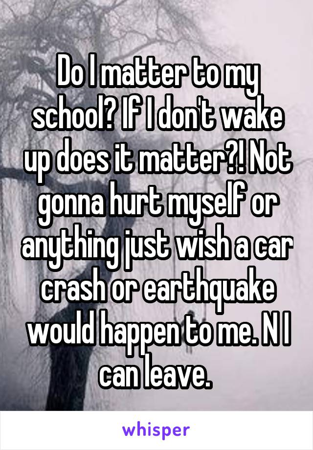 Do I matter to my school? If I don't wake up does it matter?! Not gonna hurt myself or anything just wish a car crash or earthquake would happen to me. N I can leave.