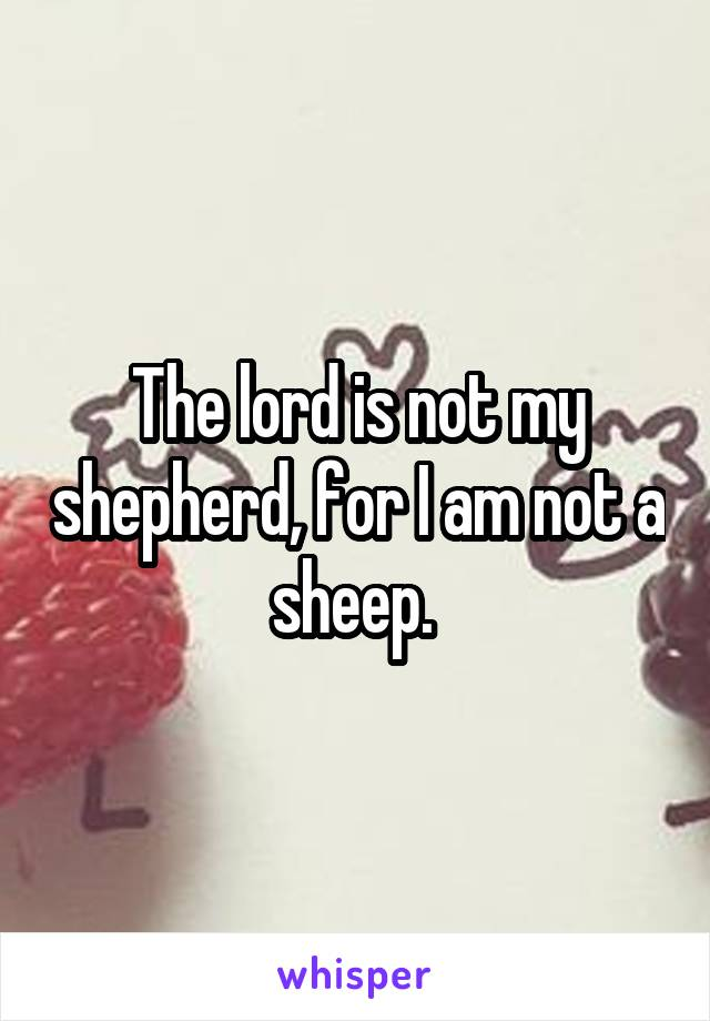 The lord is not my shepherd, for I am not a sheep.