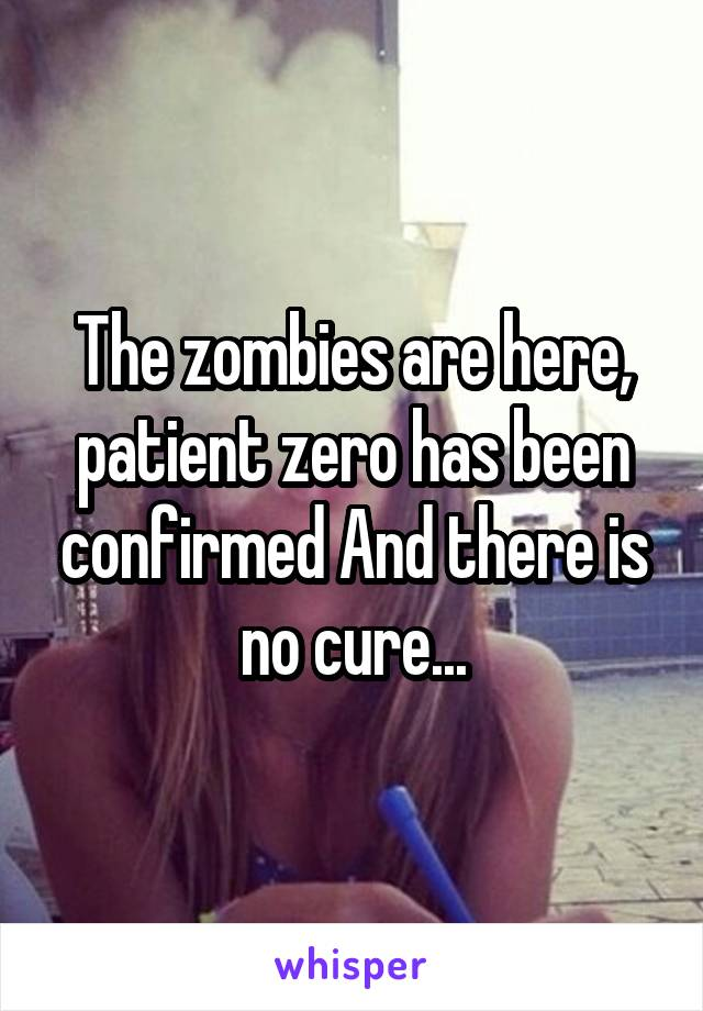 The zombies are here, patient zero has been confirmed And there is no cure...
