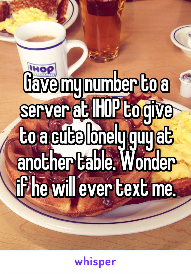 Gave my number to a server at IHOP to give to a cute lonely guy at another table. Wonder if he will ever text me.