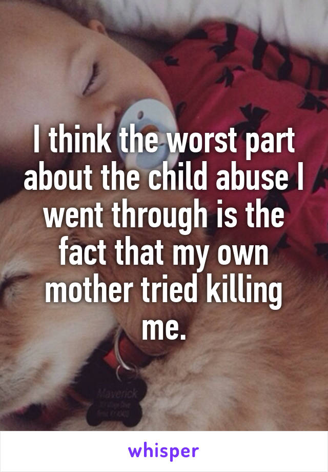 I think the worst part about the child abuse I went through is the fact that my own mother tried killing me.