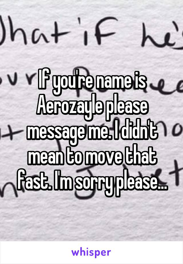 If you're name is Aerozayle please message me. I didn't mean to move that fast. I'm sorry please...