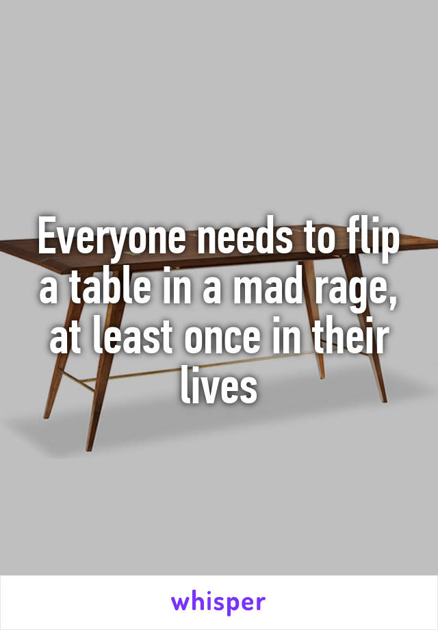 Everyone needs to flip a table in a mad rage, at least once in their lives