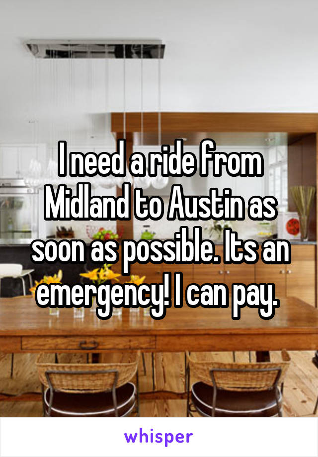 I need a ride from Midland to Austin as soon as possible. Its an emergency! I can pay.
