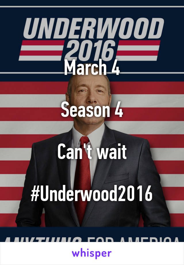 March 4  Season 4  Can't wait  #Underwood2016