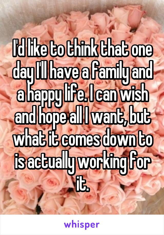 I'd like to think that one day I'll have a family and a happy life. I can wish and hope all I want, but what it comes down to is actually working for it.
