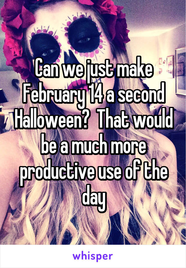 Can we just make February 14 a second Halloween?  That would be a much more productive use of the day