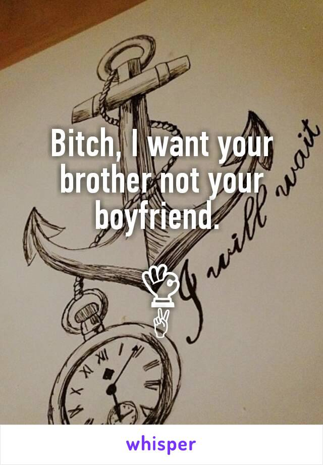 Bitch, I want your brother not your boyfriend.   👌 ✌