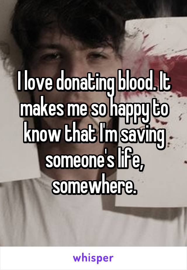 I love donating blood. It makes me so happy to know that I'm saving someone's life, somewhere.