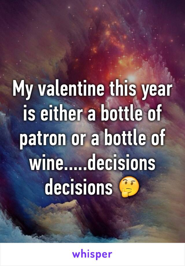 My valentine this year is either a bottle of patron or a bottle of wine.....decisions decisions 🤔