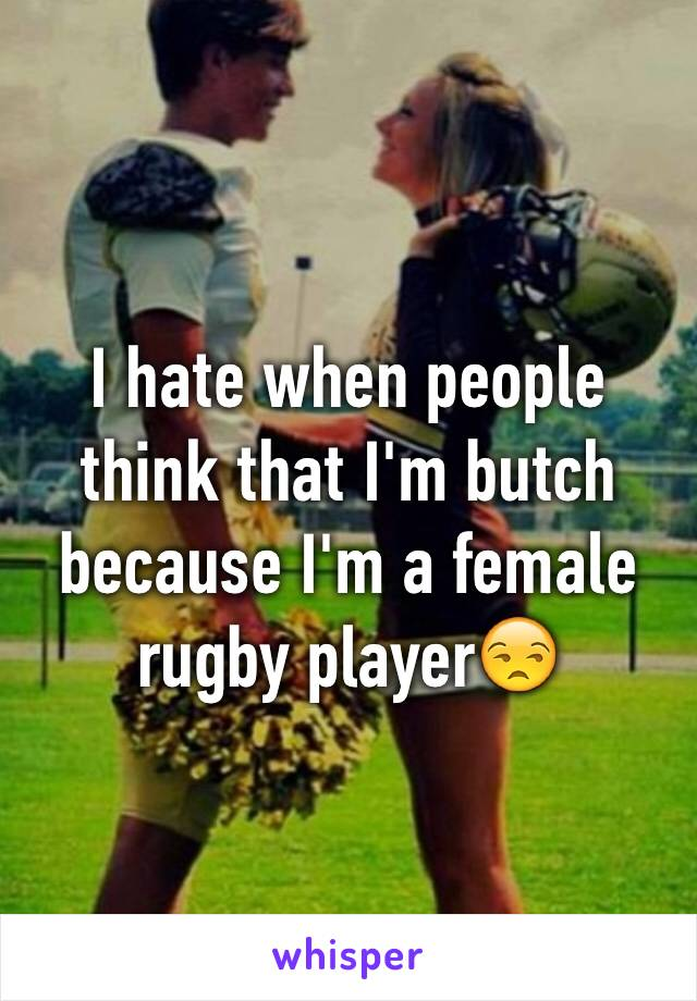 I hate when people think that I'm butch because I'm a female rugby player😒