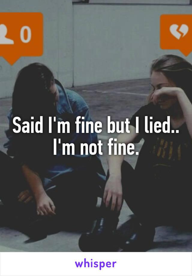 Said I'm fine but I lied.. I'm not fine.