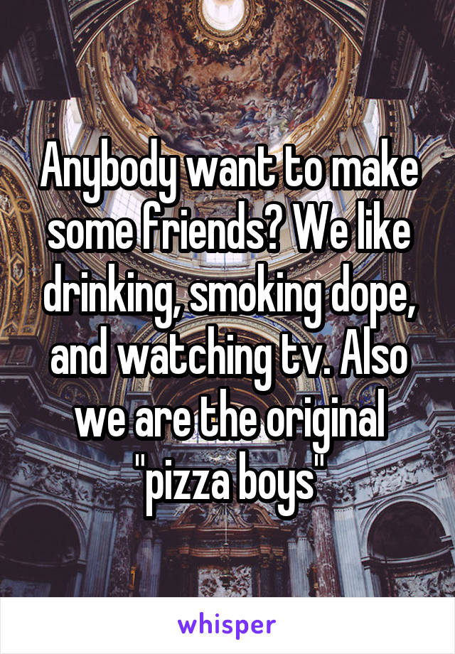 "Anybody want to make some friends? We like drinking, smoking dope, and watching tv. Also we are the original ""pizza boys"""