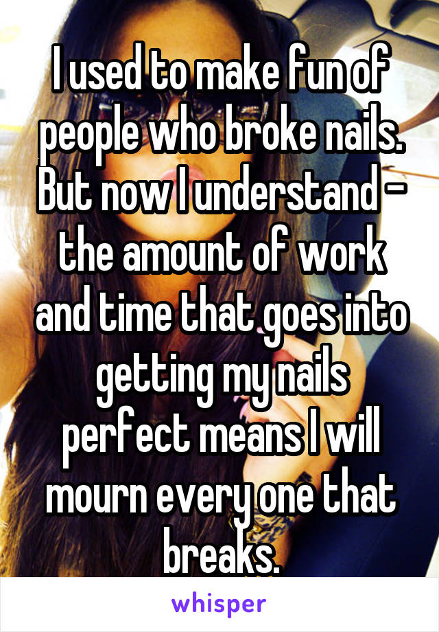 I used to make fun of people who broke nails. But now I understand - the amount of work and time that goes into getting my nails perfect means I will mourn every one that breaks.
