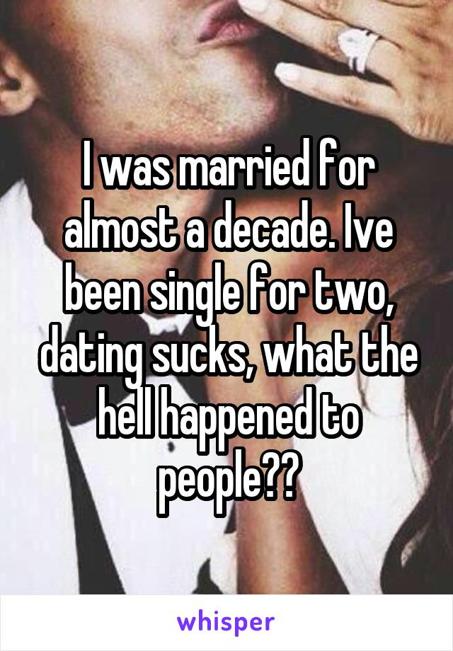 I was married for almost a decade. Ive been single for two, dating sucks, what the hell happened to people??