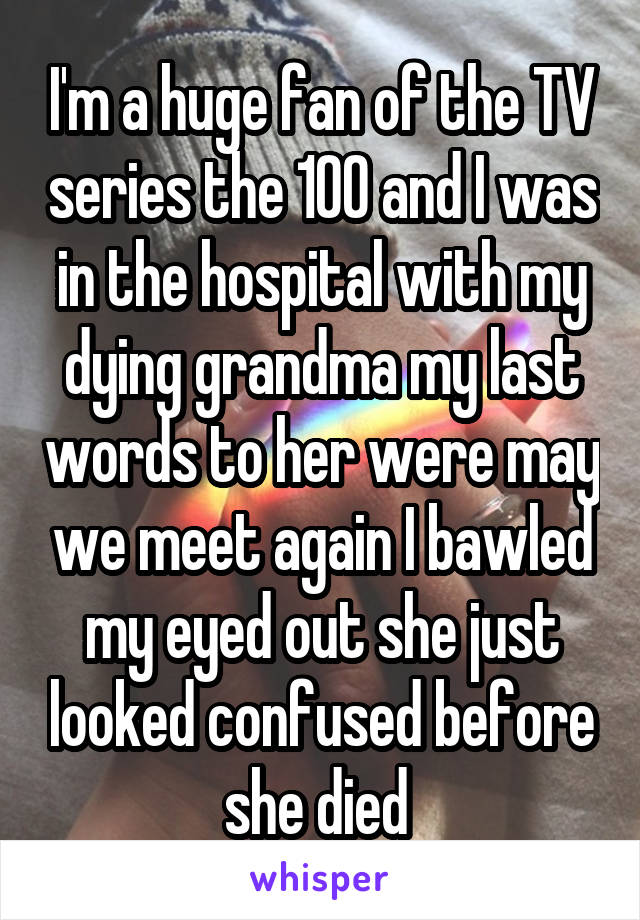I'm a huge fan of the TV series the 100 and I was in the hospital with my dying grandma my last words to her were may we meet again I bawled my eyed out she just looked confused before she died