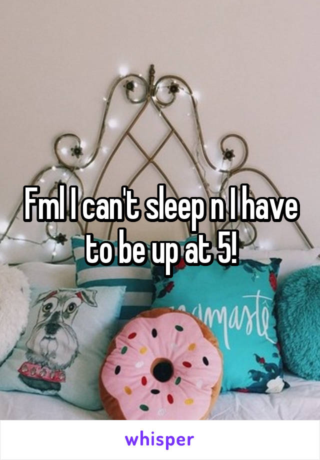 Fml I can't sleep n I have to be up at 5!