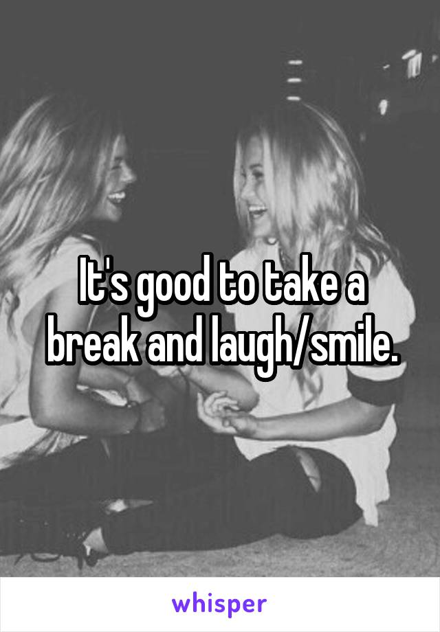 It's good to take a break and laugh/smile.
