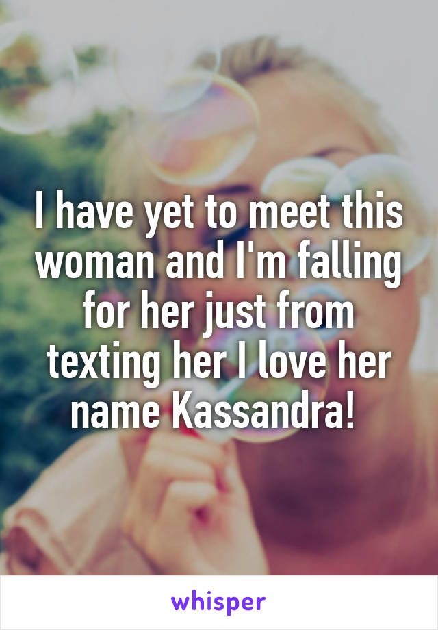 I have yet to meet this woman and I'm falling for her just from texting her I love her name Kassandra!