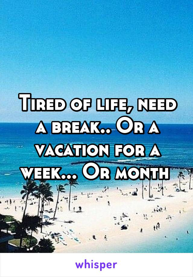 Tired of life, need a break.. Or a vacation for a week... Or month