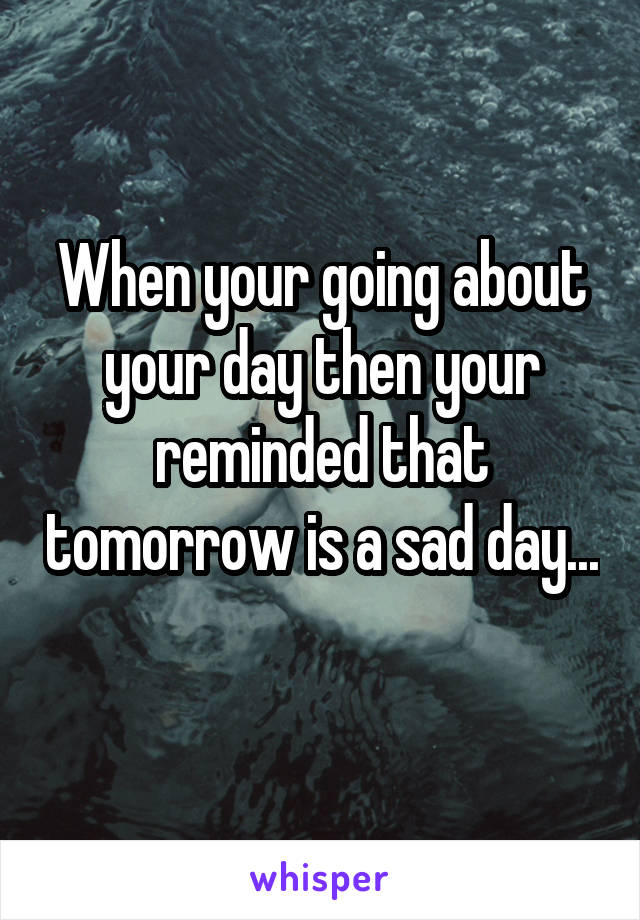 When your going about your day then your reminded that tomorrow is a sad day...