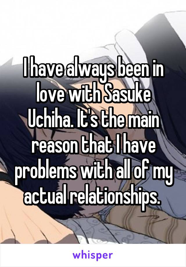 I have always been in love with Sasuke Uchiha. It's the main reason that I have problems with all of my actual relationships.